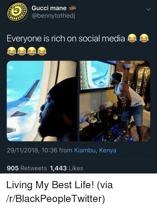 Gucci Mane: Gucci mane  @bennytothed  Everyone is rich on social media  29/11/2018, 10:36 from Kiambu, Kenya  905 Retweets 1,443 Likes Living My Best Life! (via /r/BlackPeopleTwitter)