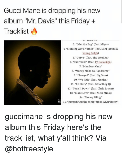 "listings: Gucci Mane is dropping his new  album ""Mr. Davis"" this Friday +  Tracklist  3. ""I Get the Bag"" (feat. Migos)  4. ""Stunting Ain't Nuthin"" (feat. Slim Jxmmi &  Young Dolph)  5. ""Curve"" (feat. The Weeknd)  6. ""Enormous"" (feat. Ty Dolla Sign)  7, ""Members Only""  8. ""Money Make Ya Handsome  9. ""Changed"" (feat. Big Sean)  10. ""We Ride"" (feat. Monica)  11. ""Lil Story"" (feat. ScHoolboy Q)  12. ""Tone t Down"" (feat. Chris Brown)  13, ""Make Love"" (feat. Nicki Minaj)  14. ""Money Piling  15. ""Jumped Out the Whip"" (feat. ASAP Rocky) guccimane is dropping his new album this Friday here's the track list, what y'all think? Via @hotfreestyle"