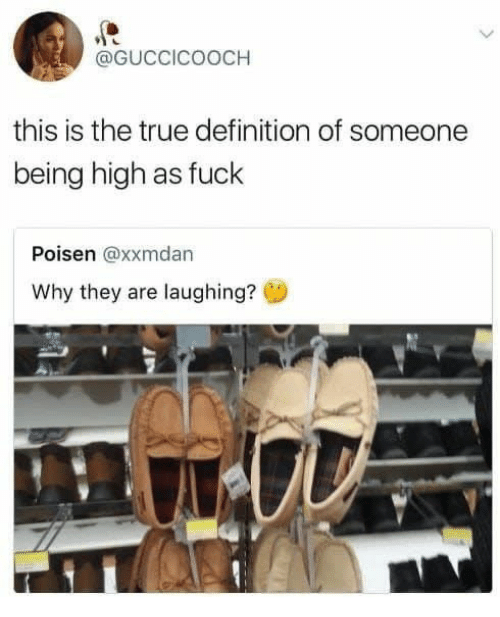True, Definition, and Fuck: @GUCCICOOCH  this is the true definition of someone  being high as fuck  Poisen @xxmdan  Why they are laughing?
