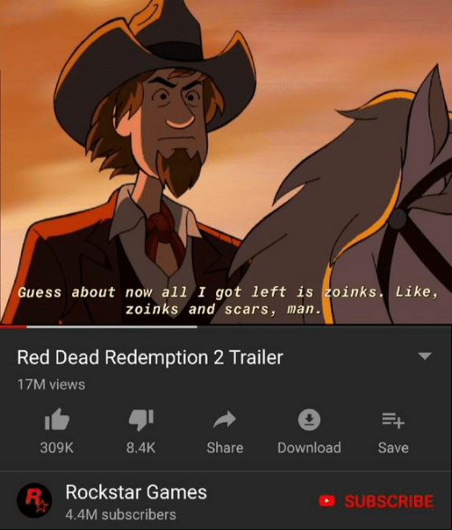 Games, Guess, and Red Dead Redemption: Guess about now all I got left is zoinks. Like,  zoinks and scars, man.  Red Dead Redemption 2 Trailer  17M views  309K  8.4K  Share  Download  Save  Rockstar Games  4.4M subscribers  SUBSCRIBE