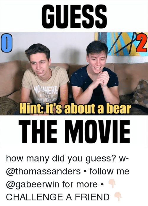 Memes, Bear, and Guess: GUESS  NOWHERE  Hint:it's about a bear  THE MOVIE how many did you guess? w- @thomassanders • follow me @gabeerwin for more • 👇🏻 CHALLENGE A FRIEND 👇🏻