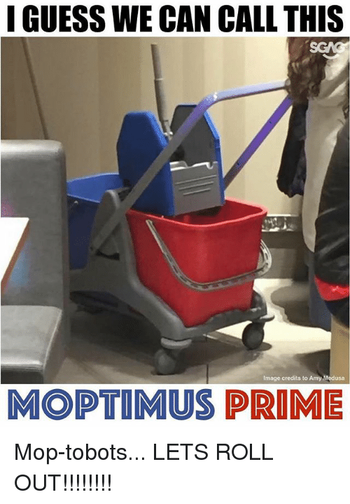 Lets Roll, Memes, and Guess: GUESS WE CAN CALL THIS  Image credits to Amy Medusa  MOPTIMUS PRIME Mop-tobots... LETS ROLL OUT!!!!!!!!