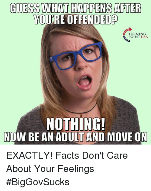 Youre Offended: GUESS WHAT HAPPENS AFTER  YOURE OFFENDED  TURNING  POINT USA.  NOTHING!  NOW BE AN ADULT AND MOVE ON EXACTLY! Facts Don't Care About Your Feelings #BigGovSucks