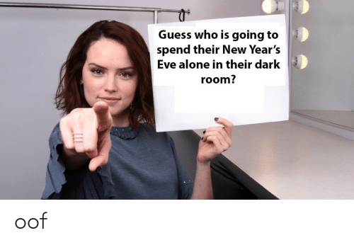 eve: Guess who is going to  spend their New Year's  Eve alone in their dark  room? oof