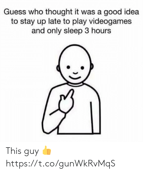 Video Games, Good, and Guess: Guess who thought it was a good idea  to stay up late to play videogames  and only sleep 3 hours This guy 👍 https://t.co/gunWkRvMqS