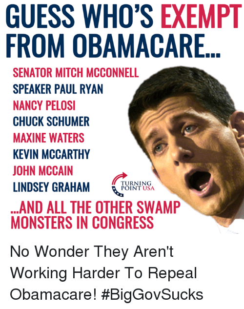 Memes, Paul Ryan, and Guess: GUESS WHO'S EXEMPT  FROM OBAMACARE  SENATOR MITCH MCCONNELL  SPEAKER PAUL RYAN  NANCY PELOSI  CHUCK SCHUMER  MAXINE WATERS  KEVIN MCCARTHY  JOHN MCCAIN  LINDSEY GRAHAM NSA  ...AND ALL THE OTHER SWAMP  MONSTERS IN CONGRESS  TURNING  POINT USA No Wonder They Aren't Working Harder To Repeal Obamacare! #BigGovSucks