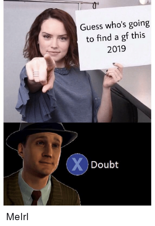 Guess, Doubt, and MeIRL: Guess who's going  to find a gf this  2019  Doubt MeIrl