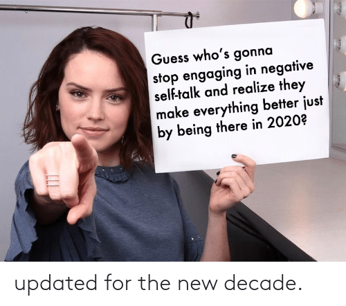 The New: Guess who's gonna  stop engaging in negative  self-talk and realize they  make everything better just  by being there in 2020? updated for the new decade.