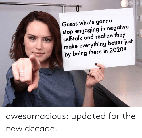 Talk: Guess who's gonna  stop engaging in negative  self-talk and realize they  make everything better just  by being there in 2020? awesomacious:  updated for the new decade.