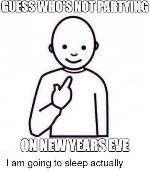 Memes, Guess, and Sleep: GUESS WHO'S NOT PARTYING  ON NEW YEARS EVE I am going to sleep actually