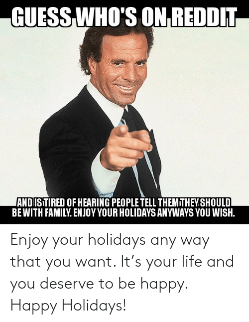 deserve: GUESS  WHO'S ON REDDIT  ANDISTIRED OF HEARING PEOPLE TELL THEMITHEY.SHOULD  BEWITH FAMILY. ENJOY YOUR HOLIDAYS ANYWAYS YOU WISH. Enjoy your holidays any way that you want. It's your life and you deserve to be happy. Happy Holidays!