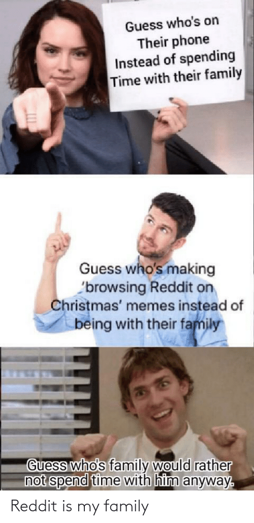 Instead Of: Guess who's on  Their phone  Instead of spending  Time with their family  Guess who's making  'browsing Reddit on  Christmas' memes instead of  being with their family  Guess who's family would rather  not spend time with him anyway. Reddit is my family