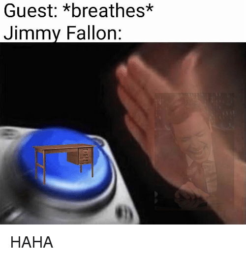 Jimmy Fallon, Dank Memes, and Haha: Guest: *breathes*  Jimmy Fallon: HAHA