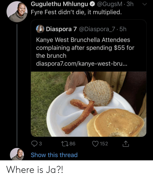 brunch: Gugulethu Mhlungu @GugsM 3h  Fyre Fest didn't die, it multiplied.  Diaspora 7 @Diaspora_7 5h  Kanye West Brunchella Attendees  complaining after spending $55 for  the brunch  diaspora7.com/kanye-west-bru..  86  152  3  Show this thread Where is Ja?!