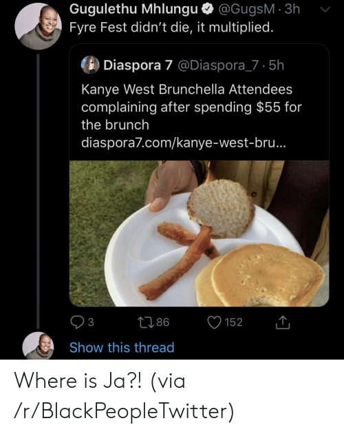 brunch: Gugulethu Mhlungu @GugsM 3h  Fyre Fest didn't die, it multiplied.  Diaspora 7 @Diaspora_7 5h  Kanye West Brunchella Attendees  complaining after spending $55 for  the brunch  diaspora7.com/kanye-west-bru..  86  152  3  Show this thread Where is Ja?! (via /r/BlackPeopleTwitter)