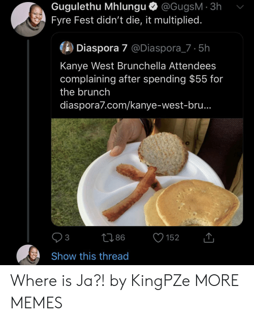 brunch: Gugulethu Mhlungu @GugsM 3h  Fyre Fest didn't die, it multiplied.  Diaspora 7 @Diaspora_7 5h  Kanye West Brunchella Attendees  complaining after spending $55 for  the brunch  diaspora7.com/kanye-west-bru..  86  152  3  Show this thread Where is Ja?! by KingPZe MORE MEMES