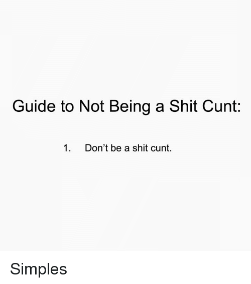 Memes, Shit, and Cunt: Guide to Not Being a Shit Cunt:  1.  Don't be a shit cunt. Simples