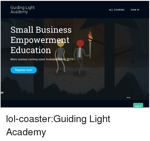 Lol, Soon..., and Tumblr: Guiding Light  Academy  ALL COURSES  SIGN IN  Small Business  Empowerment  Education  More courses coming soon! Available Spring 2019!  Register now!  HELP lol-coaster:Guiding Light Academy