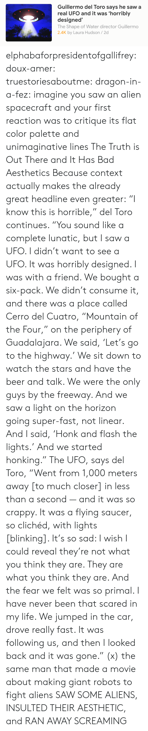 """Bad, Beer, and Life: Guillermo del Toro says he saw a  real UFO and it was 'horribly  designed'  The Shape of Water director Guillermo  2.4K by Laura Hudson/2d elphabaforpresidentofgallifrey:  doux-amer:  truestoriesaboutme:  dragon-in-a-fez: imagine you saw an alien spacecraft and your first reaction was to critique its flat color palette and unimaginative lines The Truth is Out There and It Has Bad Aesthetics  Because context actually makes the already great headline even greater:  """"I know this is horrible,"""" del Toro continues. """"You sound like a complete lunatic, but I saw a UFO. I didn't want to see a UFO. It was horribly designed. I was with a friend. We bought a six-pack. We didn't consume it, and there was a place called Cerro del Cuatro, """"Mountain of the Four,"""" on the periphery of Guadalajara. We said, 'Let's go to the highway.' We sit down to watch the stars and have the beer and talk. We were the only guys by the freeway. And we saw a light on the horizon going super-fast, not linear. And I said, 'Honk and flash the lights.' And we started honking."""" The UFO, says del Toro, """"Went from 1,000 meters away [to much closer] in less than a second — and it was so crappy. It was a flying saucer, so clichéd, with lights [blinking]. It's so sad: I wish I could reveal they're not what you think they are. They are what you think they are. And the fear we felt was so primal. I have never been that scared in my life. We jumped in the car, drove really fast. It was following us, and then I looked back and it was gone."""" (x)    the same man that made a movie about making giant robots to fight aliens SAW SOME ALIENS, INSULTED THEIR AESTHETIC, and RAN AWAY SCREAMING"""