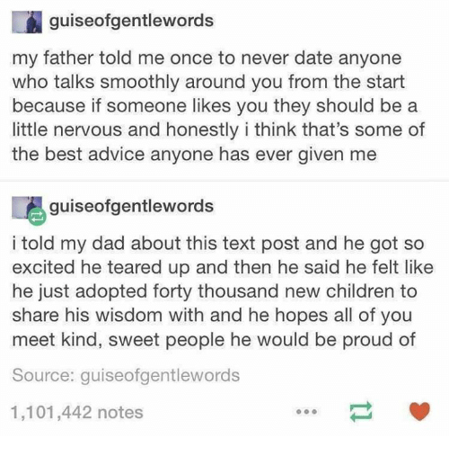 Advice, Children, and Dad: guiseofgentlewords  my father told me once to never date anyone  who talks smoothly around you from the start  because if someone likes you they should be a  little nervous and honestly i think that's some of  the best advice anyone has ever given me  喝guiseofgentlewords  i told my dad about this text post and he got so  excited he teared up and then he said he felt like  he just adopted forty thousand new children to  share his wisdom with and he hopes all of you  meet kind, sweet people he would be proud of  Source: guiseofgentlewords  1,101,442 notes