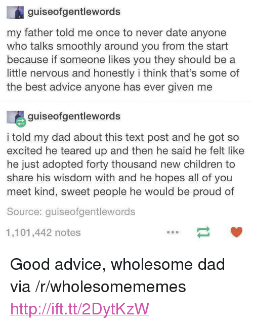 """And Then He Said: guiseofgentlewords  my father told me once to never date anyone  who talks smoothly around you from the start  because if someone likes you they should be a  little nervous and honestly i think that's some of  the best advice anyone has ever given me  guiseofgentlewords  i told my dad about this text post and he got so  excited he teared up and then he said he felt like  he just adopted forty thousand new children to  share his wisdom with and he hopes all of you  meet kind, sweet people he would be proud of  Source: quiseofgentlewords  1,101,442 notes <p>Good advice, wholesome dad via /r/wholesomememes <a href=""""http://ift.tt/2DytKzW"""">http://ift.tt/2DytKzW</a></p>"""
