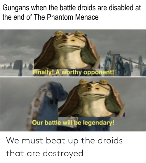 Phantom Menace, Phantom, and Legendary: Gungans when the battle droids are disabled at  the end of The Phantom Menace  Finally! Aworthy opponent!  Our battle will be legendary! We must beat up the droids that are destroyed