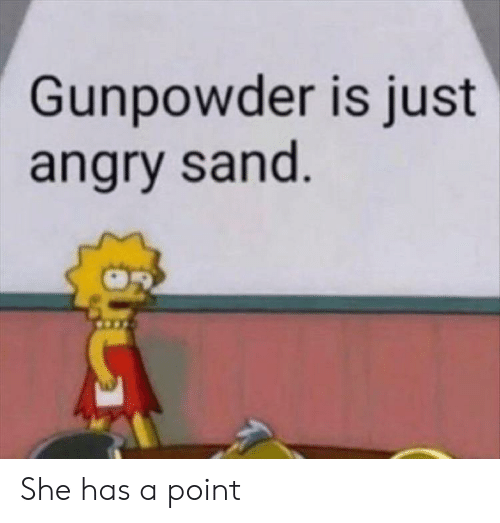 gunpowder: Gunpowder is just  angry sand She has a point