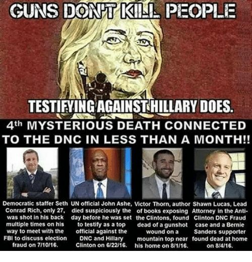 Books, Fbi, and Guns: GUNS DON T KILL PEOPLE  TESTIFYING AGAINSTHILLARY DOES  4th MYSTERIOUS DEATH CONNECTED  TO THE DNC IN LESS THAN A MONTH!!  Democratic staffer Seth UN official John Ashe, Victor Thorn, author Shawn Lucas, Lead  Conrad Rich, only 27, died suspiciously the of books exposing Attorney in the Anti  was shot in his back day before he was set the Clintons, found Clinton DNC Fraud  multiple times on his  to testify as a top  dead of a gunshot case and a Bernie  way to meet with the  official against the  wound on a Sanders supporter  FBI to discuss election  DNC and Hillary  mountain top near found dead at home  fraud on 7110/16.  Clinton on 6/2216  his home on 8/1/16.  on 8/4/16.