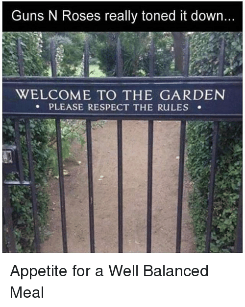 Funny, Guns, and Respect: Guns N Roses really toned it down  WELCOME TO THE GARDEN  PLEASE RESPECT THE RULES Appetite for a Well Balanced Meal