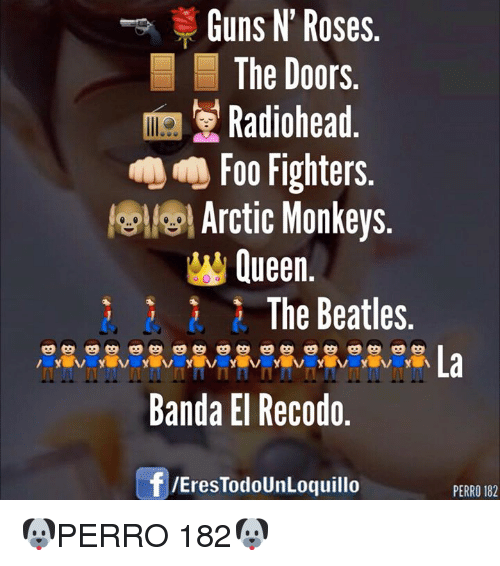 Foo Fighters, Guns, and The Beatles: Guns N' Roses.  The Doors  Radiohead  Foo Fighters  Arctic Monkeys  W Queen  The Beatles  Banda El Recodo.  f /Eres TodoUnLoquillo  PERRO 182 🐶PERRO 182🐶
