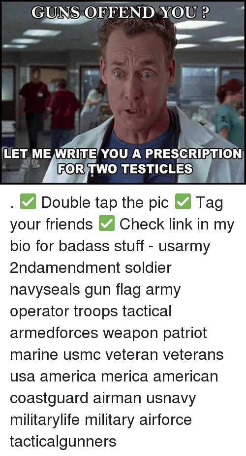 America, Friends, and Guns: GUNS OFFEND YOU P  LET ME WRITE YOU A PRESCRIPTION  FOR  TWO TESTICLES . ✅ Double tap the pic ✅ Tag your friends ✅ Check link in my bio for badass stuff - usarmy 2ndamendment soldier navyseals gun flag army operator troops tactical armedforces weapon patriot marine usmc veteran veterans usa america merica american coastguard airman usnavy militarylife military airforce tacticalgunners