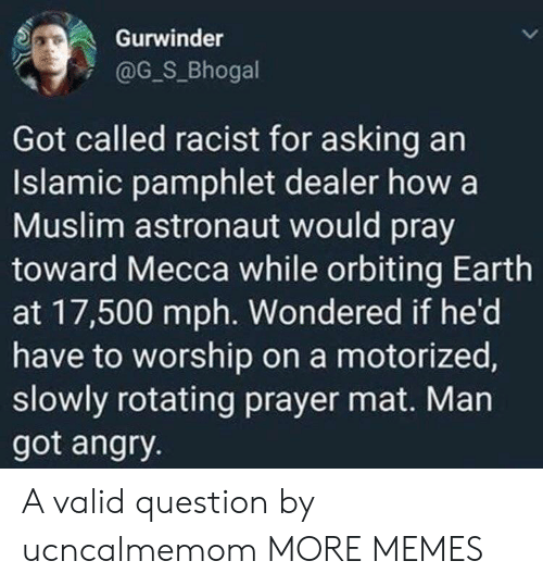 mat: Gurwinder  @G_S_Bhogal  Got called racist for asking an  Islamic pamphlet dealer how a  Muslim astronaut would pray  toward Mecca while orbiting Earth  at 17,500 mph. Wondered if he'd  have to worship on a motorized,  slowly rotating prayer mat. Man  got angry. A valid question by ucncalmemom MORE MEMES