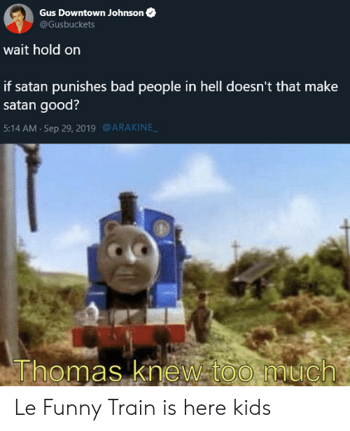 Bad, Funny, and Too Much: Gus Downtown Johnson  @Gusbuckets  wait hold on  if satan punishes bad people in hell doesn't that make  satan good?  @ARAKINE  5:14 AM Sep 29, 2019  Thomas knew too much Le Funny Train is here kids
