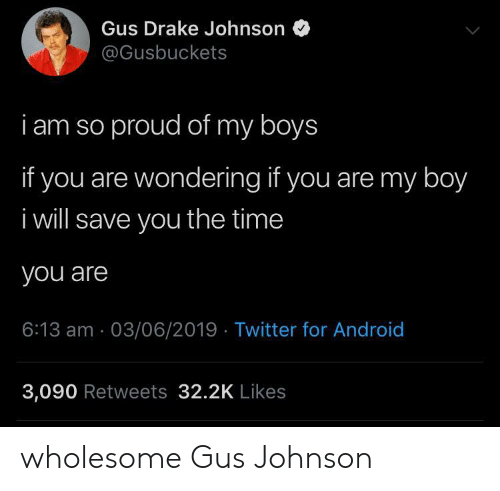 Android, Drake, and Twitter: Gus Drake Johnson  @Gusbuckets  i am so proud of my boys  if you are wondering if you are my boy  i will save you the time  you are  6:13 am 03/06/2019 Twitter for Android  3,090 Retweets 32.2K Likes wholesome Gus Johnson