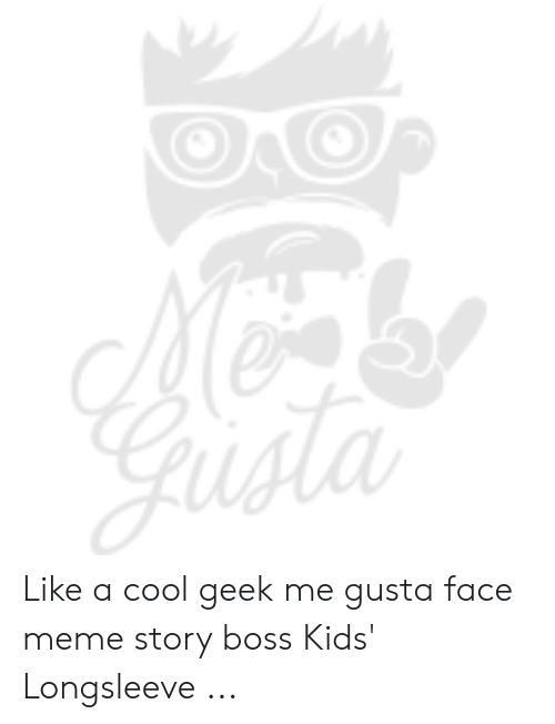 Meme, Cool, and Kids: Gusta Like a cool geek me gusta face meme story boss Kids' Longsleeve ...