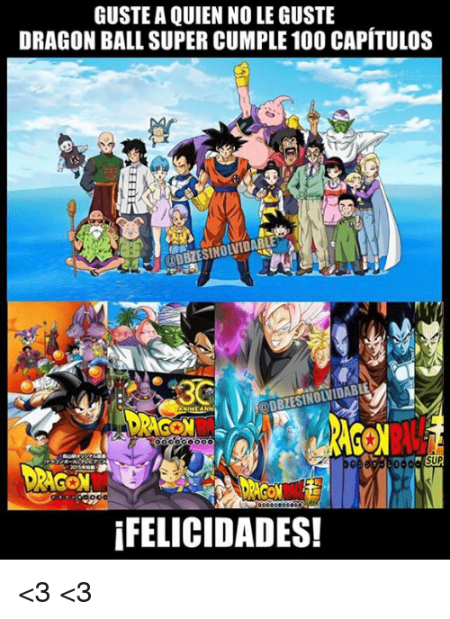 Memes, Dragon Ball Super, and 🤖: GUSTE A QUIEN NO LE GUSTE  DRAGON BALL SUPER CUMPLE 10O CAPÍTULOS  SUP  IFELICIDADES! <3 <3