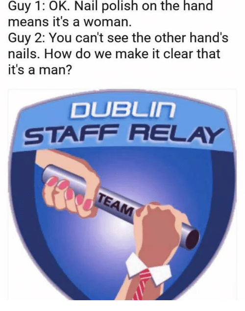 Nails, How, and Dublin: Guy 1: OK. Nail polish on the hand  means it's a woman.  Guy 2: You can't see the other hand's  nails. How do we make it clear that  it's a man?  DUBLIn  STAFF RELAY