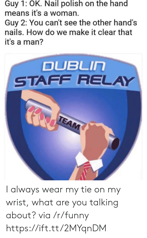 what-are-you-talking-about: Guy 1: OK. Nail polish on the hand  means it's a woman.  Guy 2: You can't see the other hand's  nails. How do we make it clear that  it's a man?  DUBLIn  STAFF RELAY I always wear my tie on my wrist, what are you talking about? via /r/funny https://ift.tt/2MYqnDM
