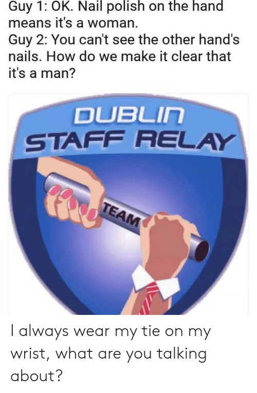 what-are-you-talking-about: Guy 1: OK. Nail polish on the hand  means it's a woman.  Guy 2: You can't see the other hand's  nails. How do we make it clear that  it's a man?  DUBLIn  STAFF RELAY I always wear my tie on my wrist, what are you talking about?