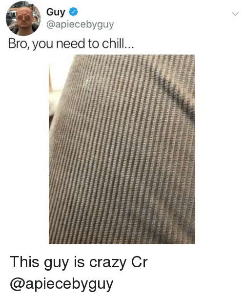 Crazy, Memes, and 🤖: Guy  @apiecebyguy  Bro, you need to chil This guy is crazy Cr @apiecebyguy