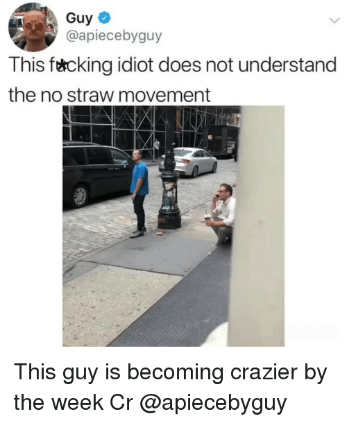 Memes, Idiot, and 🤖: Guy  @apiecebyguy  This f&cking idiot does not understand  the no straw movement  0 This guy is becoming crazier by the week Cr @apiecebyguy