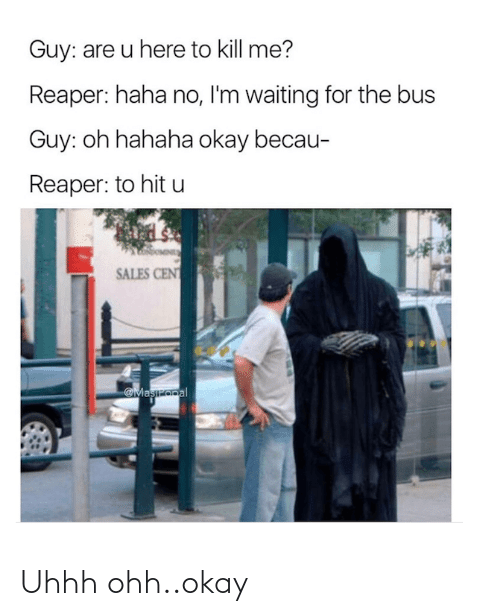 bus: Guy: are u here to kill me?  Reaper: haha no, I'm waiting for the bus  Guy: oh hahaha okay becau-  Reaper: to hit u  SALES CENT  Maszopal Uhhh ohh..okay