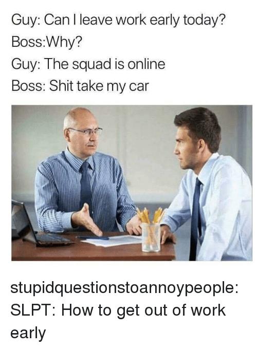 Shit, Squad, and Tumblr: Guy: Canlleave work early today?  Boss:Why?  Guy: The squad is online  Boss: Shit take my car stupidquestionstoannoypeople:  SLPT: How to get out of work early