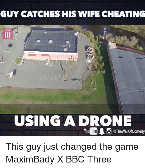Wife Cheated: GUY CATCHES HIS WIFE CHEATING  DBM  USING A DRONE  @TheWallOfComedy This guy just changed the game  MaximBady X BBC Three