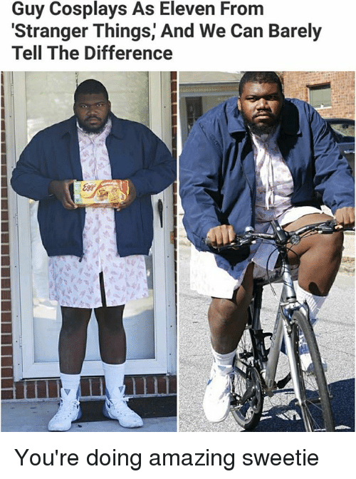 Memes, Amazing, and 🤖: Guy Cosplays As Eleven Frorm  Stranger Things' And We Can Barely  Tell The Difference  899 You're doing amazing sweetie