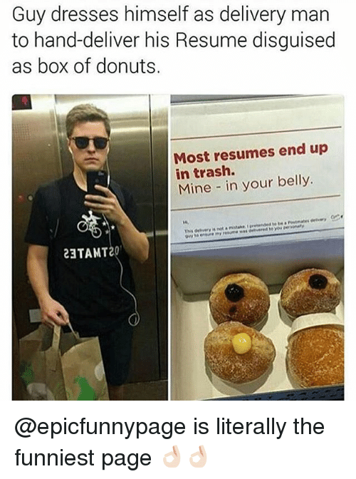 Memes, Trash, and Donuts: Guy dresses himself as delivery man  to hand-deliver his Resume disguised  as box of donuts.  Most resumes end up  in trash.  Mine in your belly.  23TAT20 @epicfunnypage is literally the funniest page 👌🏻👌🏻