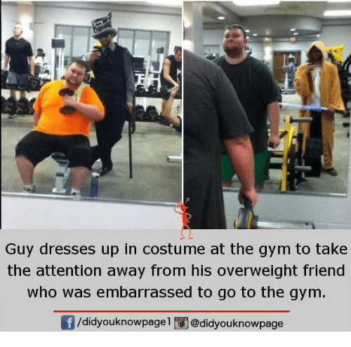costumer: Guy dresses up in costume at the gym to take  the attention away from his overweight friend  who was embarrassed to go to the gym.  /didyouknowpagel i@didyouknowpage