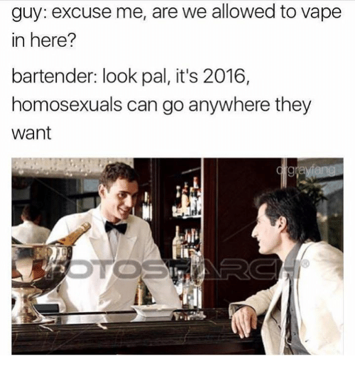 Its 2016: guy: excuse me, are we allowed to vape  in here?  bartender: look pal, it's 2016,  homosexuals can go anywhere they  Want
