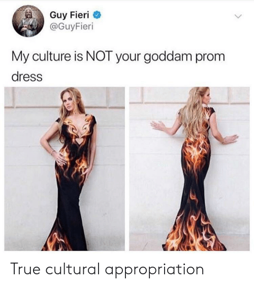 Guy Fieri, True, and Dress: Guy Fieri  @GuyFieri  My culture is NOT your goddam prom  dress True cultural appropriation