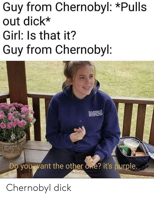 Dick, Girl, and Purple: Guy from Chernobyl: *Pulls  out dick*  Girl: Is that it?  Guy from Chernobyl:  S  anurnebaot  GOS 592-7590  Do you want the other one? it's purple. Chernobyl dick